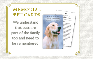 Memorial Pet Cards. We understand that pets are part of the family too and need to be remembered.